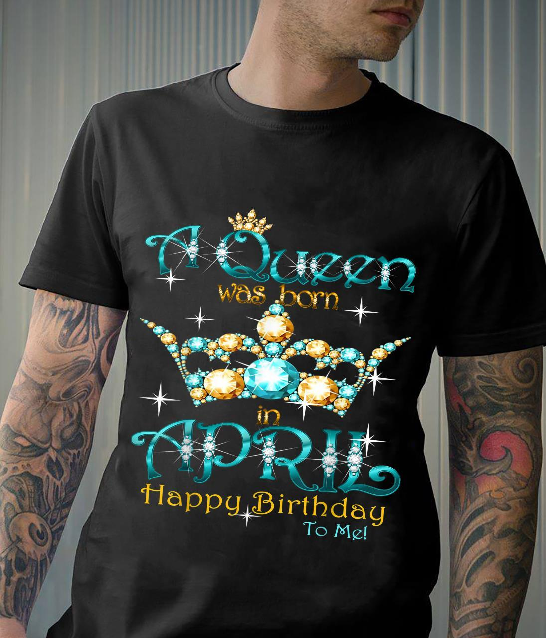 A Queen Was Born In April Happy Birthday To Me Shirt