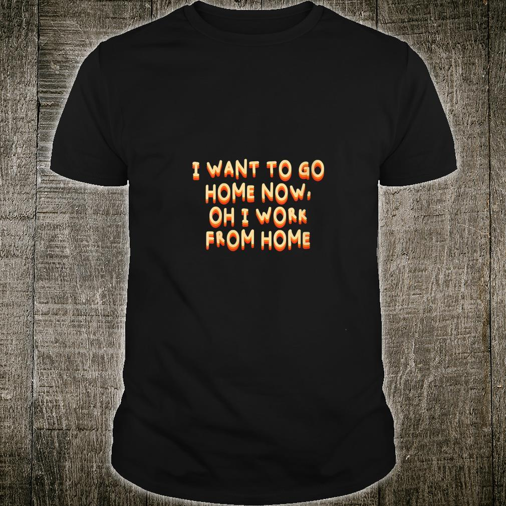 Womens I Want to Go Home Now Work From Home Humor WFH Office Shirt