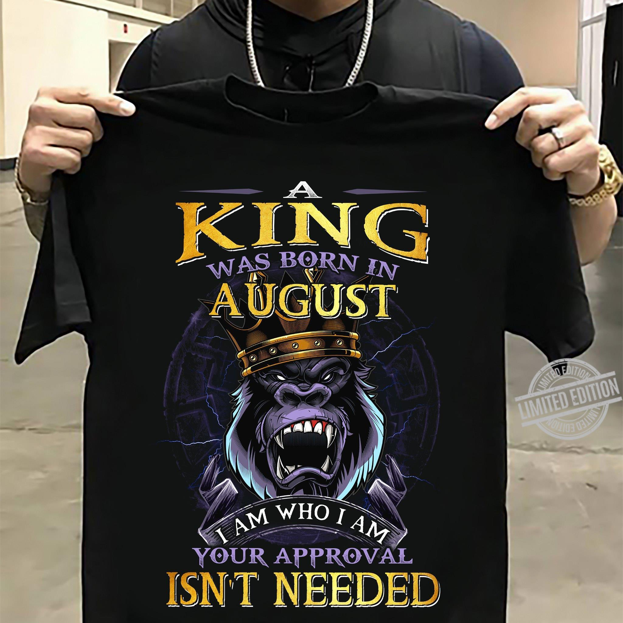 A King Was Born In August I Am Who I Am Your Approval Isn't Needed Shirt