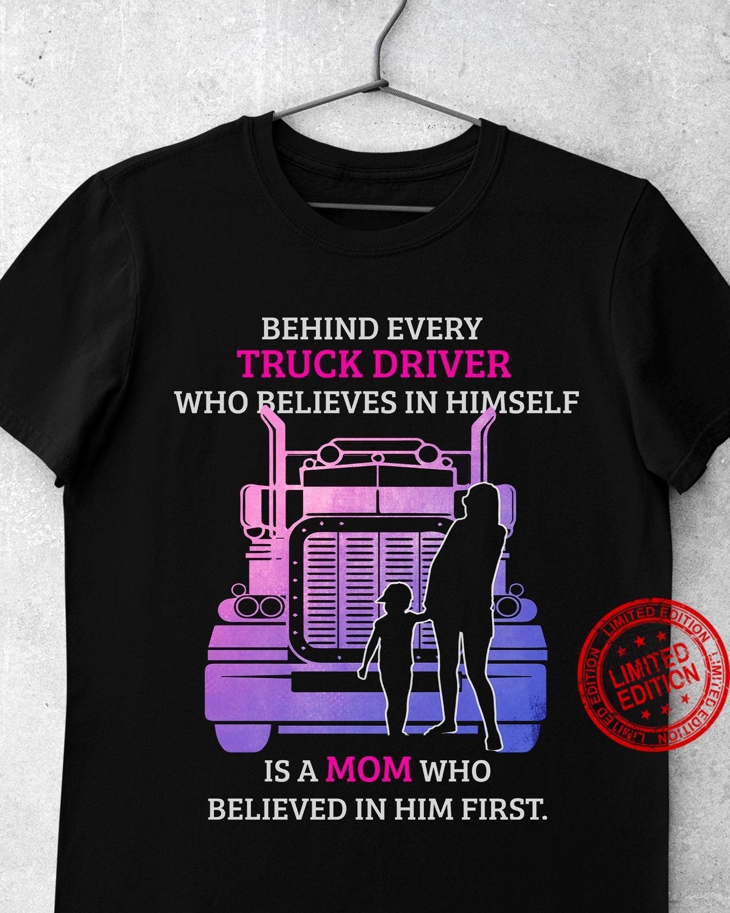 Behind Every Truck Driver Who Believes In Himself Shirt