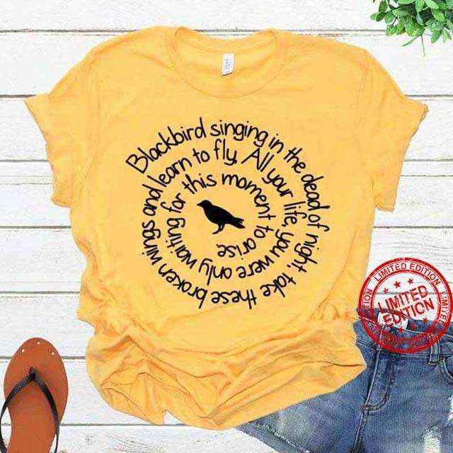 Blackbird Singing In The Dead Of Night Take These Broken Wings And Learn To Fly All Your Life Shirt
