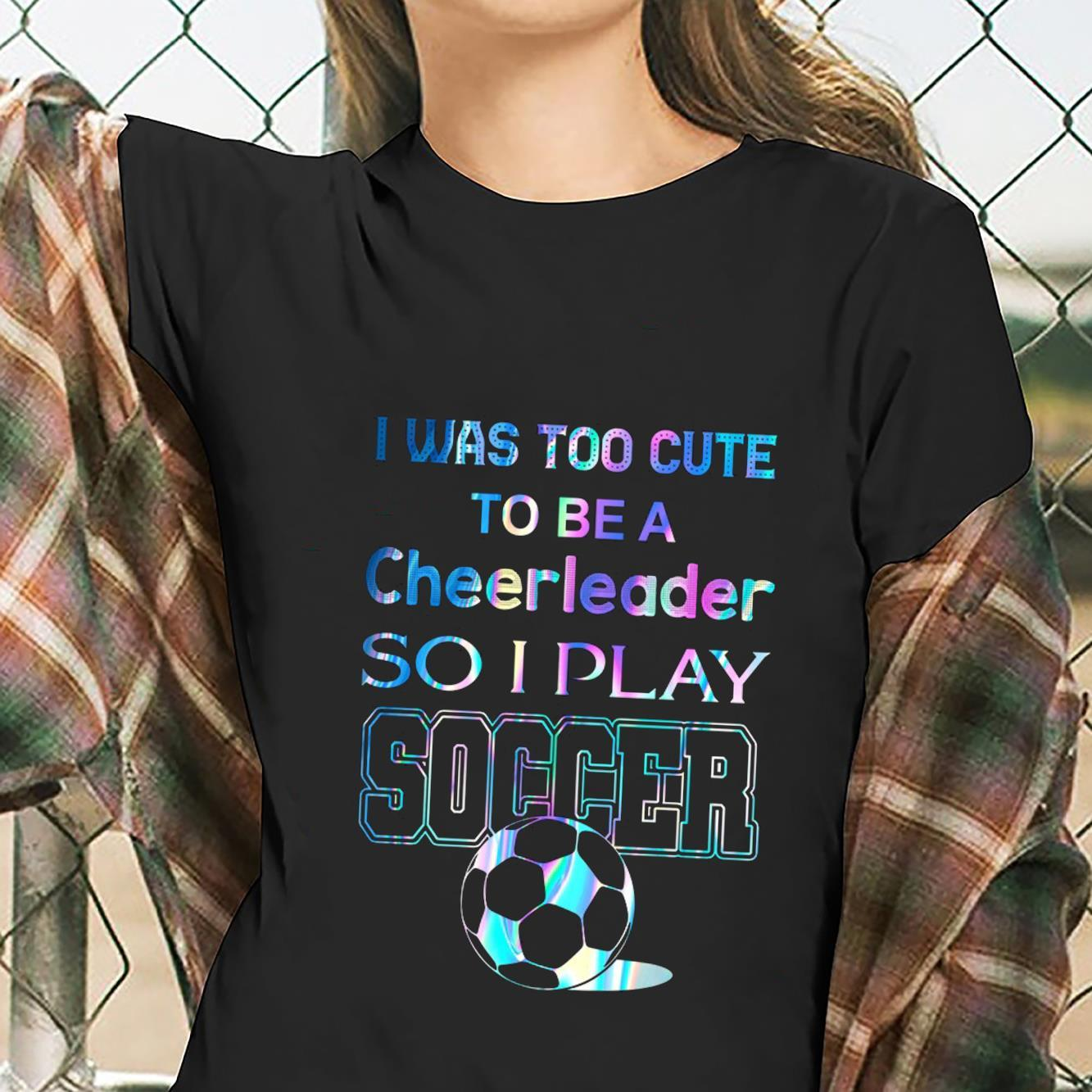 I Was Too Cute To Be A Cheerleader So I Play Soccer Shirt ladies tee