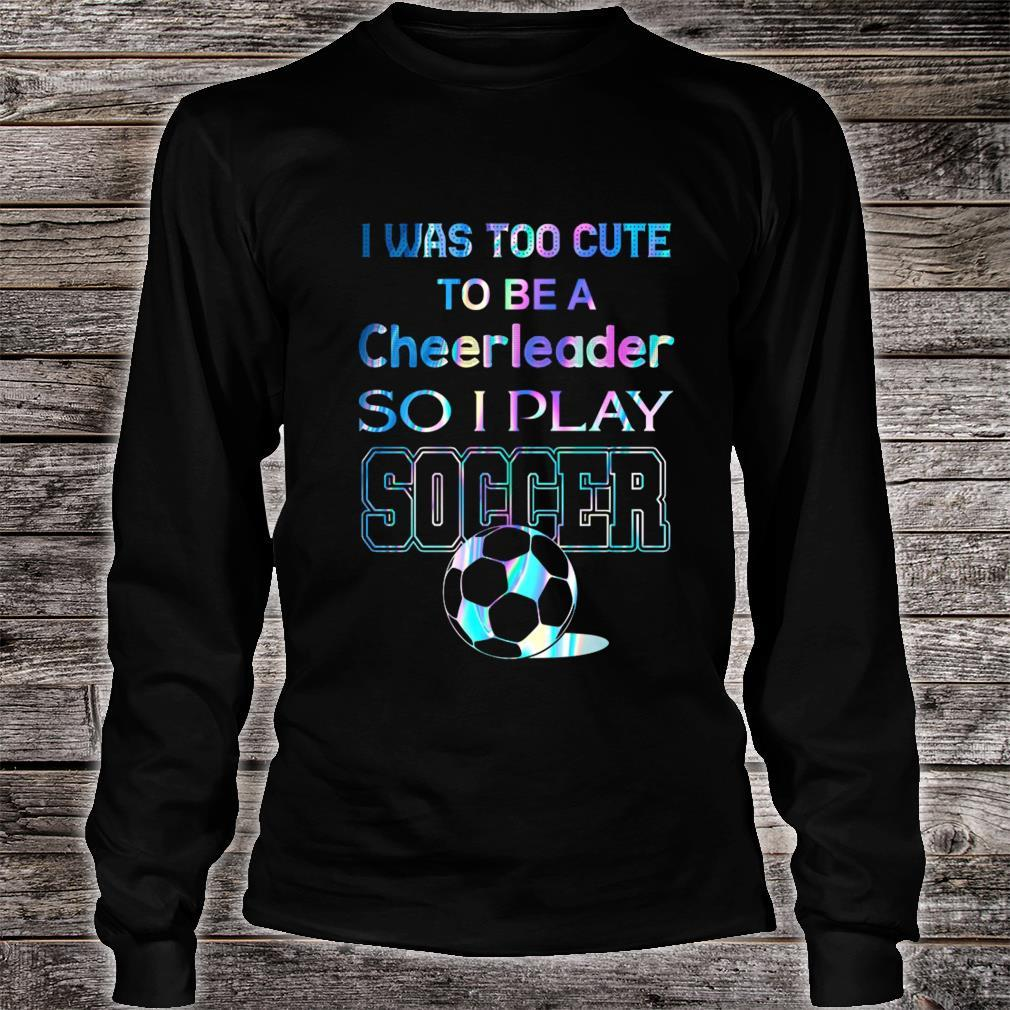 I Was Too Cute To Be A Cheerleader So I Play Soccer Shirt long sleeved
