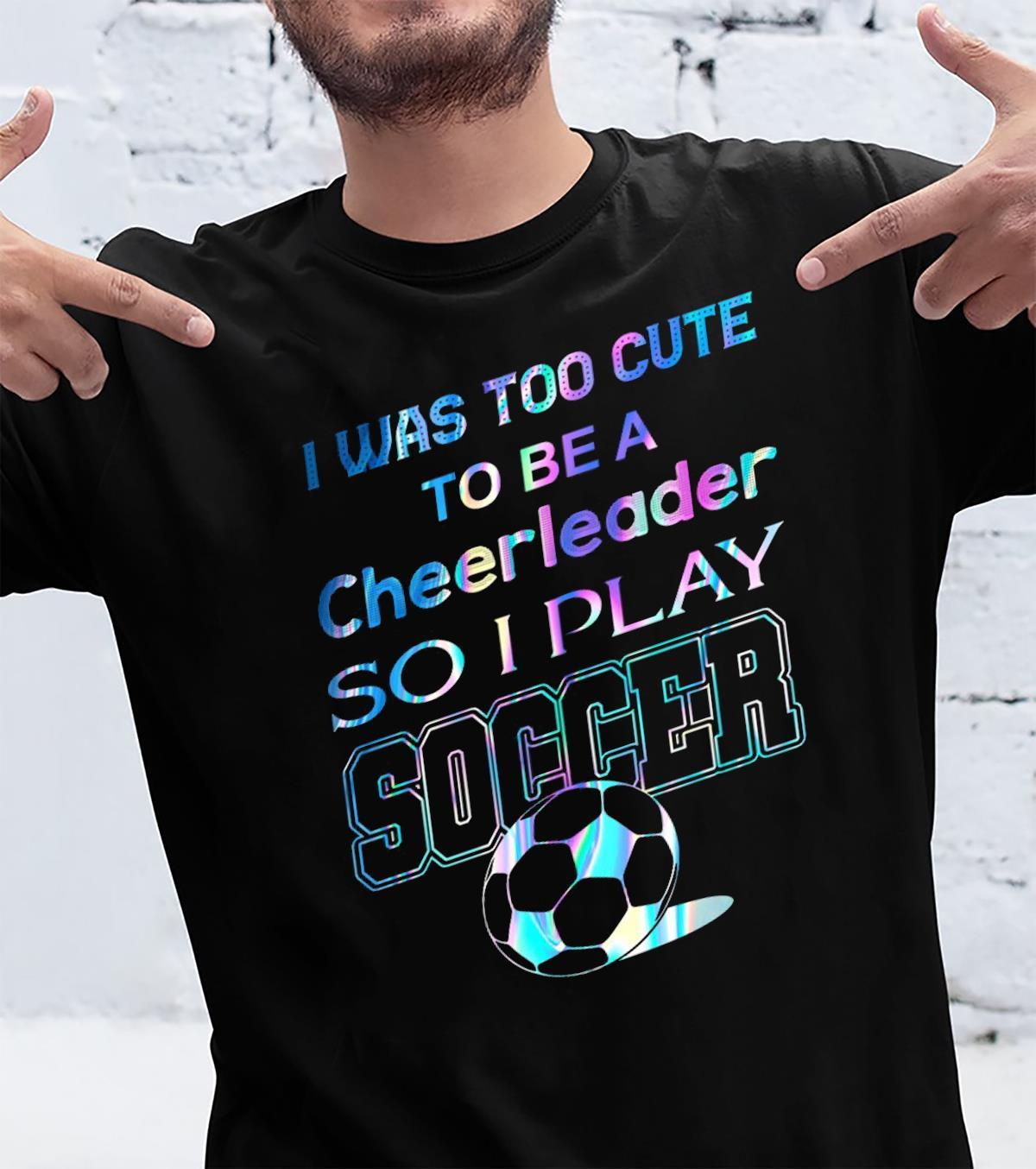 I Was Too Cute To Be A Cheerleader So I Play Soccer Shirt unisex