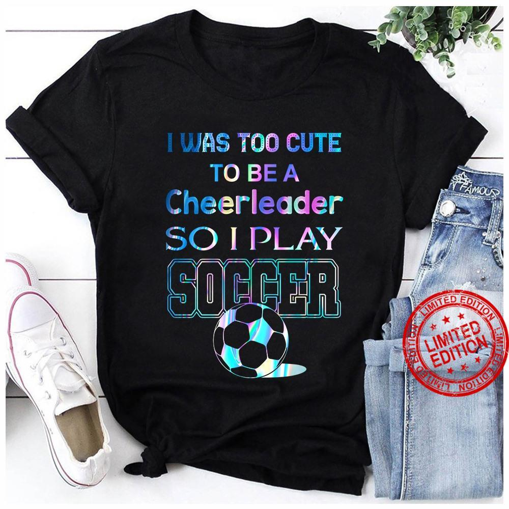 I Was Too Cute To Be A Cheerleader So I Play Soccer Shirt