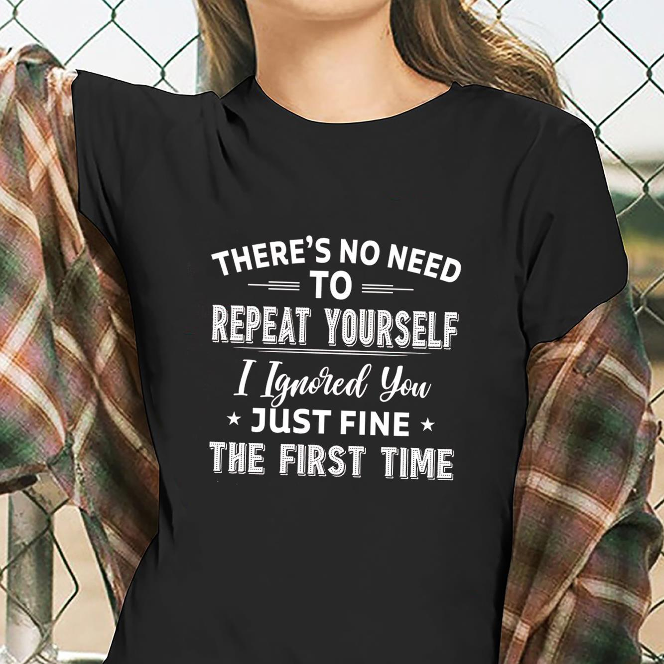 There's No Need To Repeat Yourself I Ignored You Just Fine The First Time Shirt ladies tee
