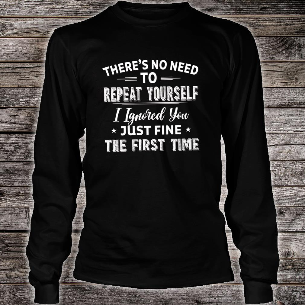 There's No Need To Repeat Yourself I Ignored You Just Fine The First Time Shirt long sleeved